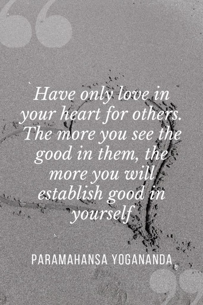 Have only love in your heart for others. The more you see the good in them, the more you will establish good in yourself