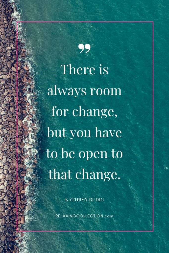 There is always room for change, but you have to be open to that change